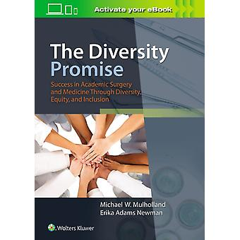 The Diversity Promise Success in Academic Surgery and Medicine Through Diversity Equity and Inclusion by Mulholland & Michael W & MD & PhD