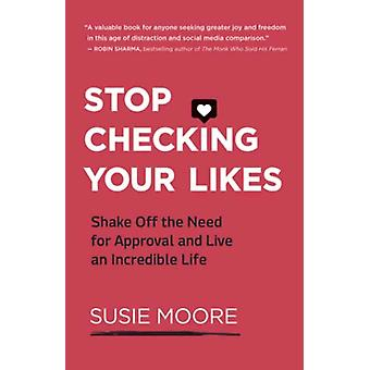 Stop Checking Your Likes  Shake Off the Need for Approval and Live an Incredible Life by Susie Moore