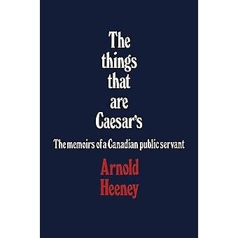 The Things That Are Caesar's - The Memoirs of a Canadian Public Servan