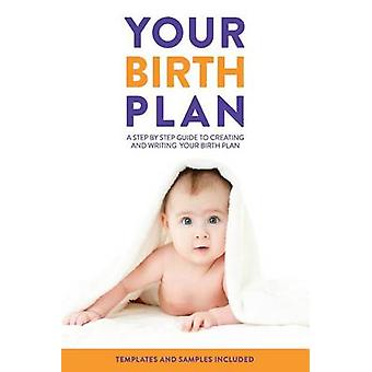 Your Birth Plan - A Step by Step Guide to Creating and Writing Your Bi