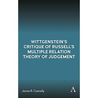 Wittgensteins Critique of Russells Multiple Relation Theory of Judgement by James R. Connelly