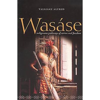 Wasase  Indigenous Pathways of Action and Freedom by Taiaiake Alfred