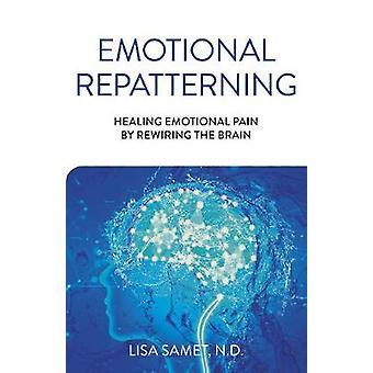 Emotional Repatterning Healing Emotional Pain by Rewiring the Brain