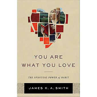 You Are What You Love - die spirituelle Macht der Gewohnheit von James K Smith