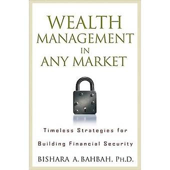 Wealth Management in Any Market Timeless Strategies for Building Financial Security by Bahbah & Bishara A.