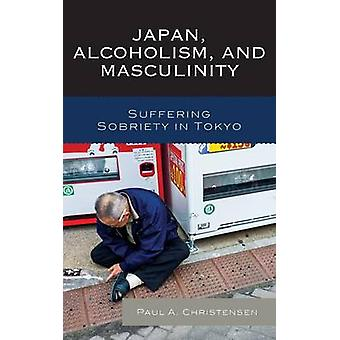 Japan Alcoholism and Masculinity Suffering Sobriety in Tokyo by Christensen & Paul A.