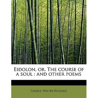 Eidolon or The course of a soul  and other poems by Richard & Cassels & Walter