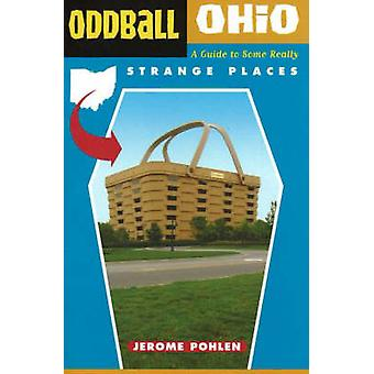 Oddball Ohio - A Guide to Some Really Strange Places by Jerome Pholen