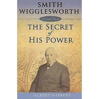Smith Wigglesworth The Secret of His Power by Hibbert & Albert