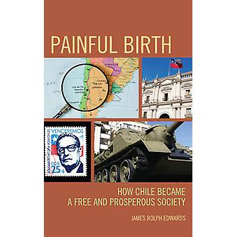Painful Birth How Chile Became a Free and Prosperous Society di Edwards & James Rolph