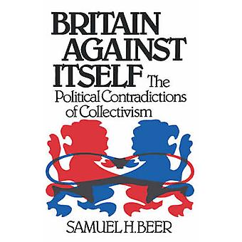 Britain Against Itself The Political Contradictions of Collectivism by Beer & Samuel H.