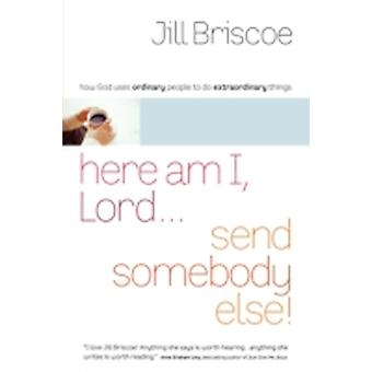 Here Am I Lord...Send Somebody Else How God Uses Ordinary People to Do Extraordinary Things by Briscoe & Jill