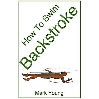 How to Swim Backstroke A StepByStep Guide for Beginners Learning Backstroke Technique by Young & Mark