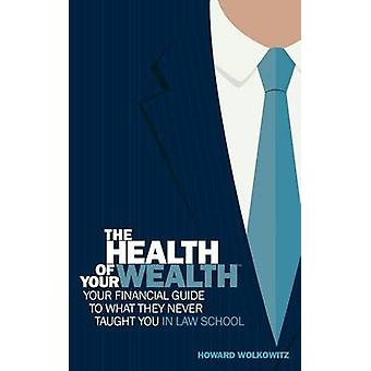 The Health of Your Wealth Your Financial Guide to What They Never Taught You in Law School by Howard & S Wolkowitz