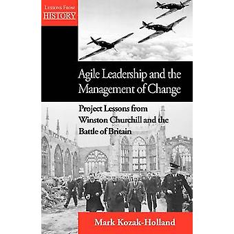 Agile Leadership and the Management of Change Project Lessons from Winston Churchill and the Battle of Britain by KozakHolland & Mark