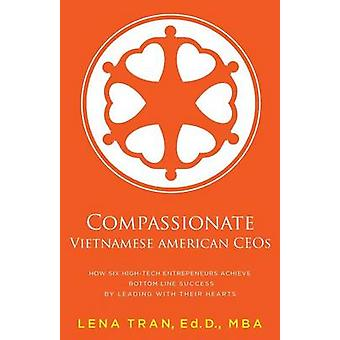 Compassionate Vietnamese American Ceos How Six HighTech Entrepreneurs Achieve Bottom Line Success by Leading with Their Hearts by Tran & Lena