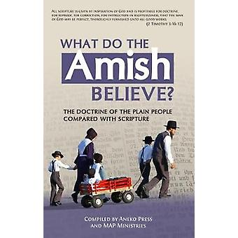 What Do the Amish Believe The Doctrine of the Plain People Compared with Scripture by Press & Aneko