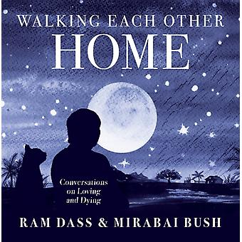 Walking Each Other Home  Conversations on Love and Dying by Mirabai Bush & Ram Dass