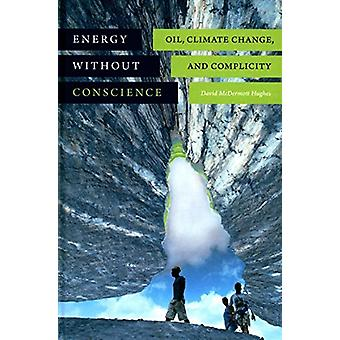 Energy Without Conscience - Oil - Climate Change - and Complicity by D