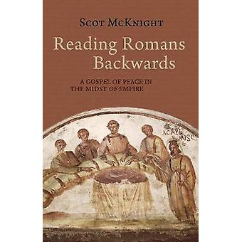Reading Romans Backwards - A Gospel of Peace in the Midst of Empire by