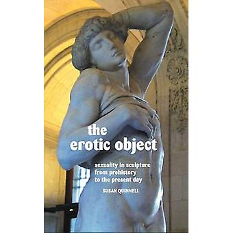 The Erotic Object Sexuality in Sculpture from Prehistory to the Present Day by Quinnell & Susan