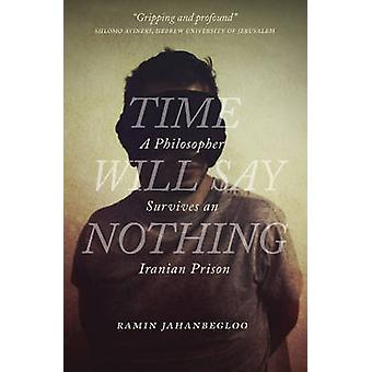 Time Will Say Nothing - A Philosopher Survives an Iranian Prison by Ra