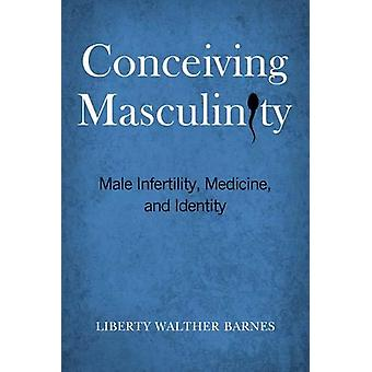 Conceiving Masculinity - Male Infertility - Medicine - and Identity by