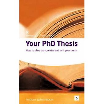 Your PhD Thesis - How to Plan - Draft - Revise and Edit Your Thesis by