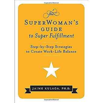 Superwoman's Guide To Super Fulfillment: Step-By-Step Strategies to Create Work-Life Balance