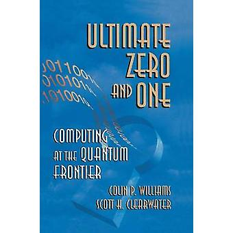 Ultimate Zero and One  Computing at the Quantum Frontier by Williams & Colin P.