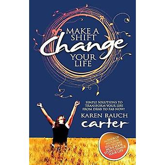 Make a Shift Change Your Life Simple Solutions to Transform Your Life from Drab to Fab Now by Carter & Karen Rauch