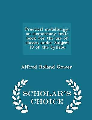Practical metallurgy an elementary textbook for the use of classes under Subject 19 of the Syllabu  Scholars Choice Edition by Gower & Alfred Roland