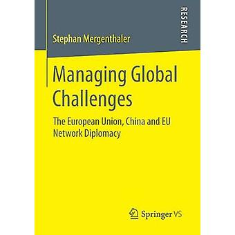 Managing Global Challenges  The European Union China and EU Network Diplomacy by Mergenthaler & Stephan