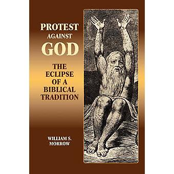 Protest Against God The Eclipse of a Biblical Tradition by Morrow & William S.