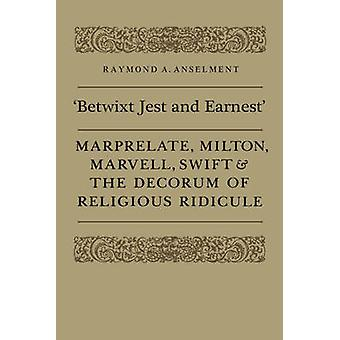 Betwixt Jest and Earnest Marprelate Milton Marvell Swift  the Decorum of Religious Ridicule by Anselment & Raymond A.
