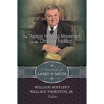 The Radical Holiness Movement in the Christian Tradition A Festschrift for Larry D. Smith by Kostlevy & William