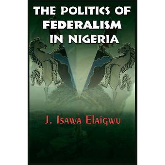 The Politics of Federalism in Nigeria by Elaigwu & J. Isawa