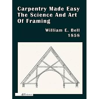Carpentry Made Easy Or The Science And Art Of Framing by Bell & William E.