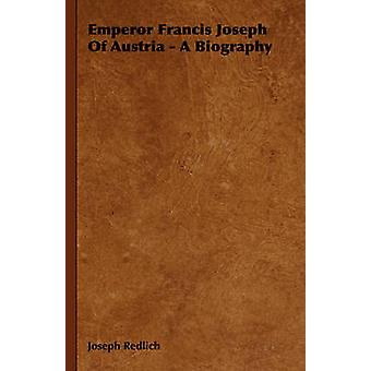 Emperor Francis Joseph of Austria  A Biography by Redlich & Joseph