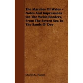 The Marches Of Wales  Notes And Impressions On The Welsh Borders From The Severn Sea To The Sands O Dee by Harper & Charles G.