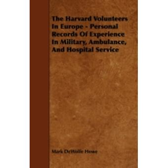 The Harvard Volunteers in Europe  Personal Records of Experience in Military Ambulance and Hospital Service by Howe & Mark DeWolfe