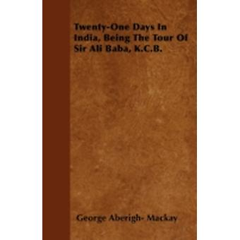 TwentyOne Days In India Being The Tour Of Sir Ali Baba K.C.B. by Mackay & George Aberigh