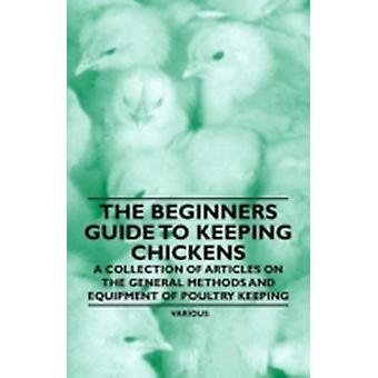The Beginners Guide to Keeping Chickens  A Collection of Articles on the General Methods and Equipment of Poultry Keeping by Various