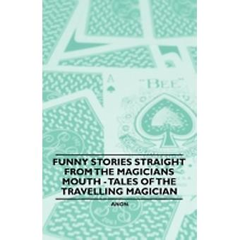 Funny Stories Straight from the Magicians Mouth  Tales of the Travelling Magician by Anon