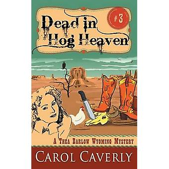 Dead in Hog Heaven A Thea Barlow Wyoming Mystery Book 3 by Caverly & Carol