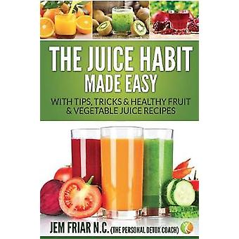 The Juice Habit Made Easy With Tips Tricks  Healthy Fruit  Vegetable Juice Recipes by Friar & Jem