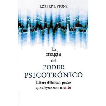 La Magia del Poder Psicotronico Libere el Ilimitado Poder Que Subyace en su Mente by Stone & Robert B.