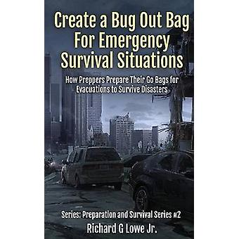 Create a Bug Out Bag for Emergency Survival Situations How Preppers Prepare Their Go Bags for Evacuations to Survive Disasters by Lowe Jr & Richard G