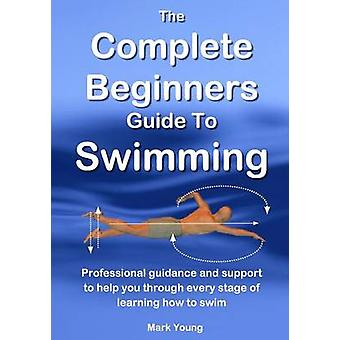 The Complete Beginners Guide To Swimming Professional guidance and support to help you through every stage of learning how to swim by Young & Mark