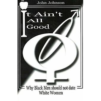 It Aint All Good  Why Black Men Should Not Date White Women by John Johnson